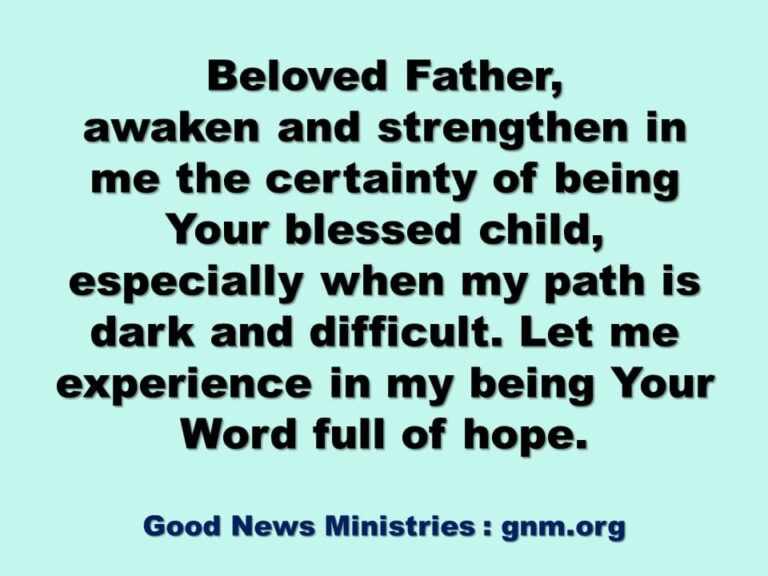 Beloved Father, awaken and strengthen in me the certainty of being Your blessed child, especially when my path is dark and difficult. Let me experience in my being Your Word full of hope. Amen.